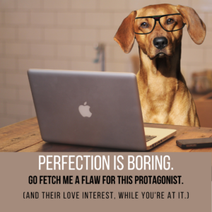 Writing dog says Perfection is boring. Go fetch me a flaw for this protagonist. (And their love interest, while you're at it.)