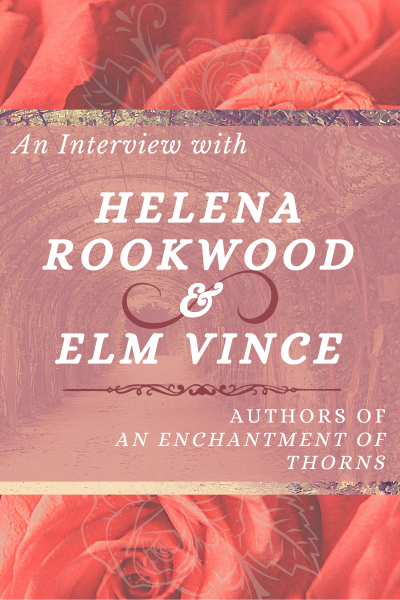 An Interview with Helena Rookwood & Elm Vince, authors of An Enchantment of Thorns